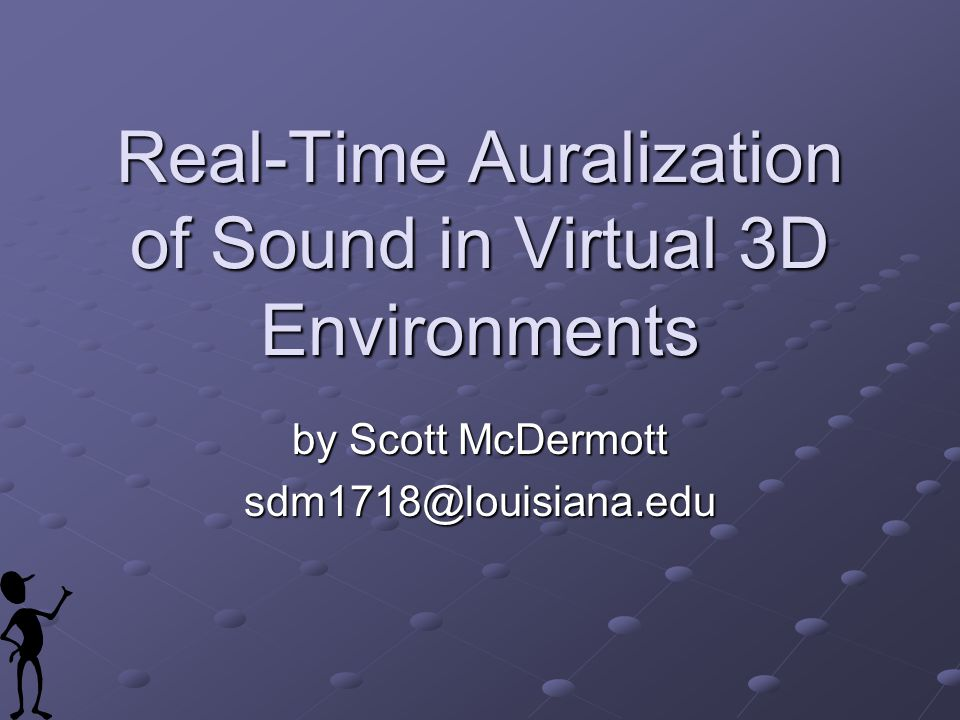 Real-Time Auralization of Sound in Virtual 3D Environments by Scott McDermott sdm1718@louisiana.edu