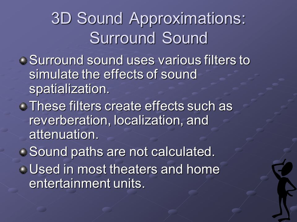3D Sound Approximations: Surround Sound Surround sound uses various filters to simulate the effects of sound spatialization.