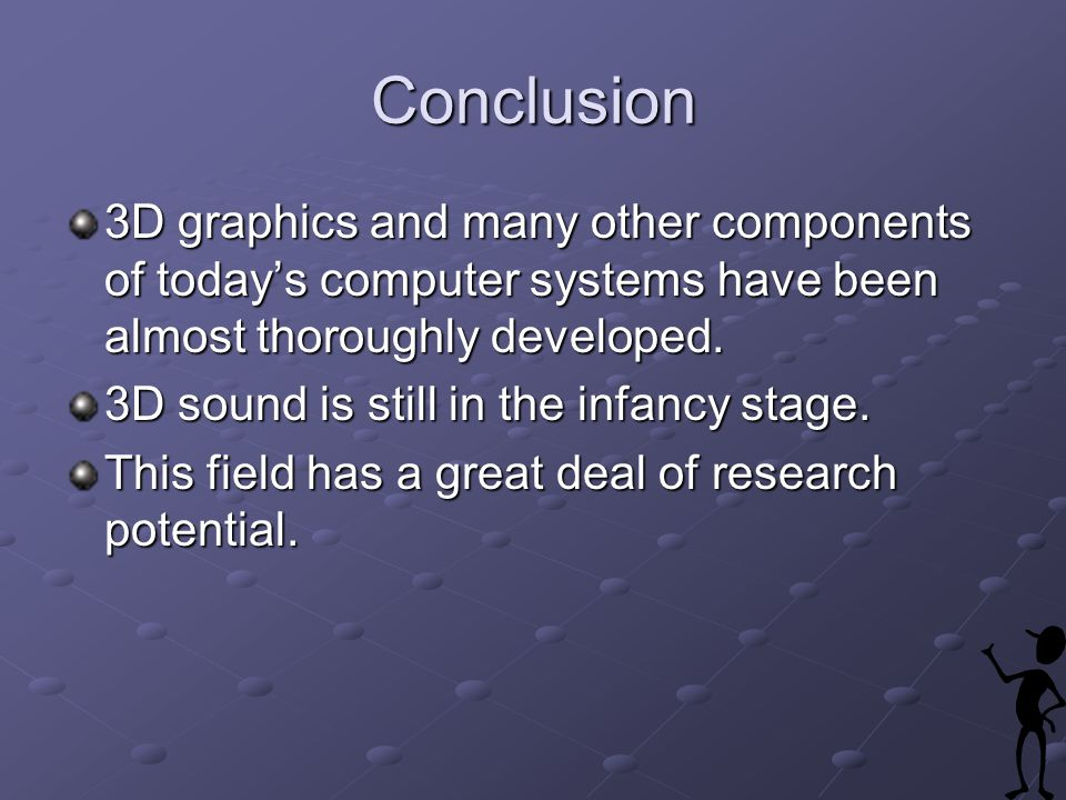 Conclusion 3D graphics and many other components of todays computer systems have been almost thoroughly developed.