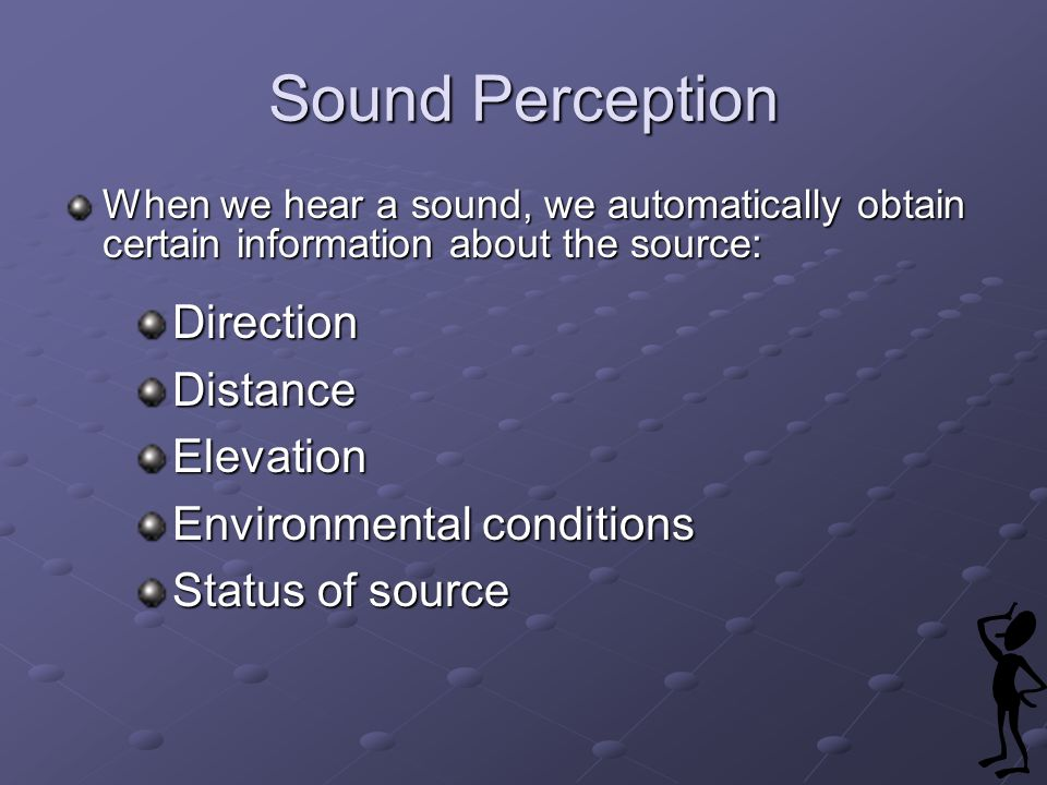 Sound Perception When we hear a sound, we automatically obtain certain information about the source: DirectionDistanceElevation Environmental conditions Status of source