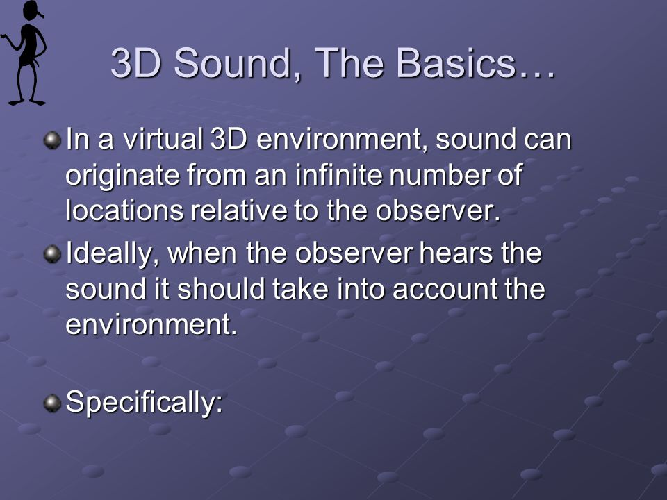 3D Sound, The Basics… In a virtual 3D environment, sound can originate from an infinite number of locations relative to the observer.
