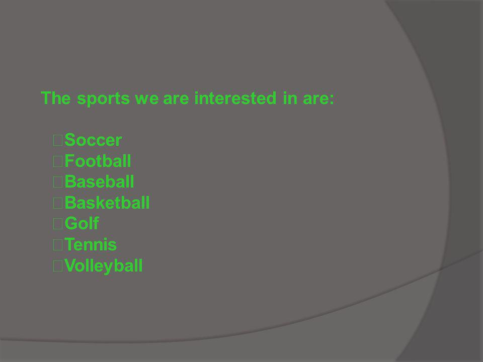 The sports we are interested in are: Soccer Football Baseball Basketball Golf Tennis Volleyball