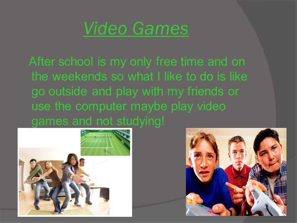 Video Games After school is my only free time and on the weekends so what I like to do is like go outside and play with my friends or use the computer maybe play video games and not studying!