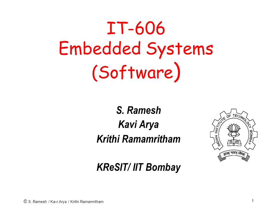 © S.Ramesh / Kavi Arya / Krithi Ramamritham 1 IT-606 Embedded Systems (Software ) S.