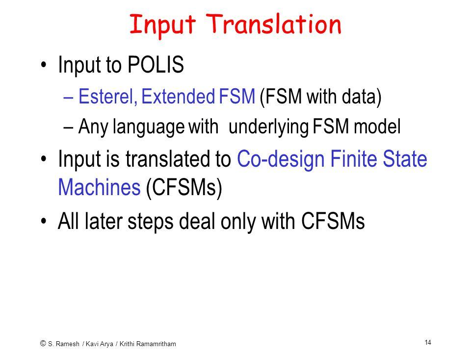© S. Ramesh / Kavi Arya / Krithi Ramamritham 14 Input Translation Input to POLIS –Esterel, Extended FSM (FSM with data) –Any language with underlying