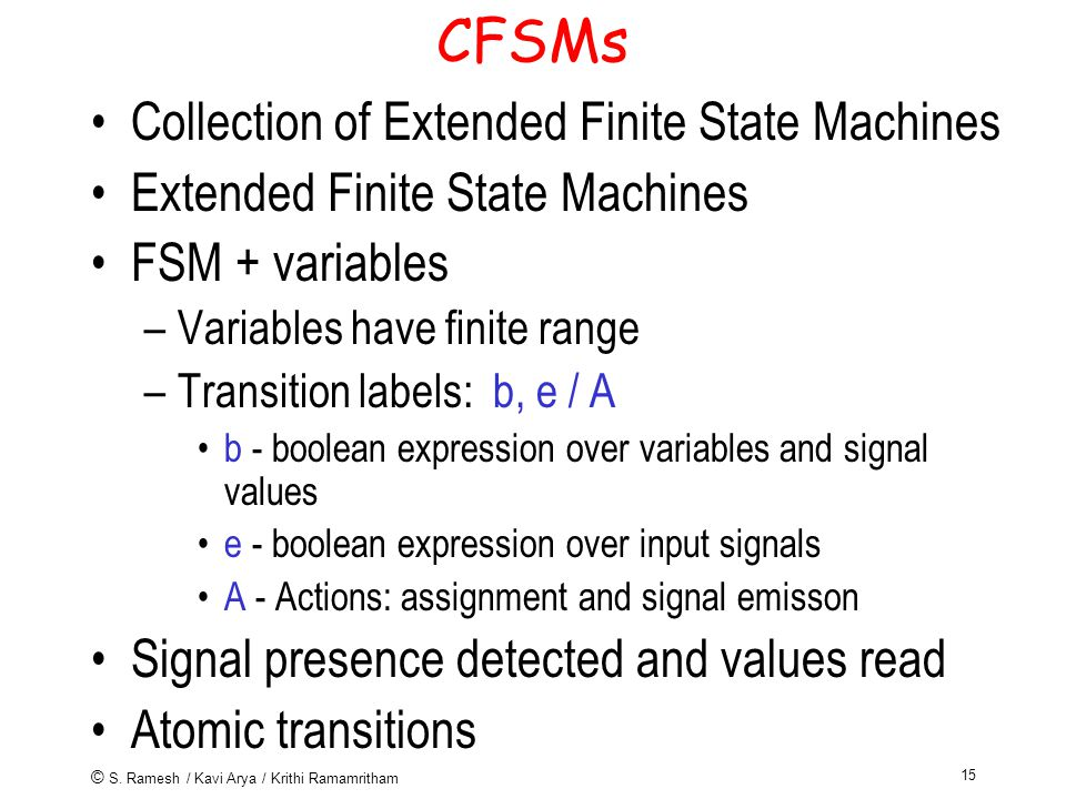 © S. Ramesh / Kavi Arya / Krithi Ramamritham 15 CFSMs Collection of Extended Finite State Machines Extended Finite State Machines FSM + variables –Var