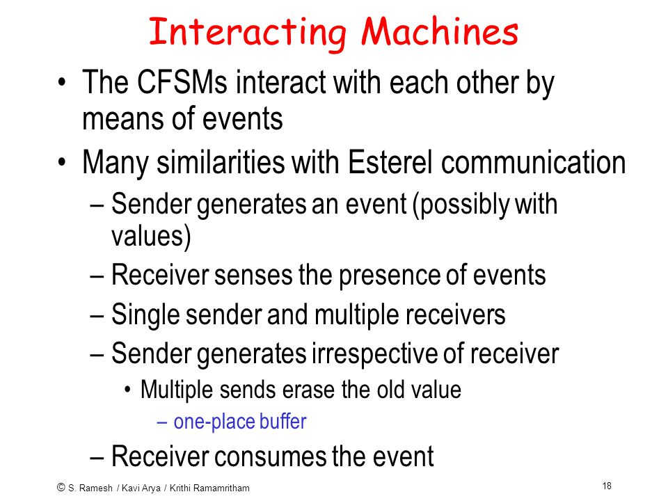 © S. Ramesh / Kavi Arya / Krithi Ramamritham 18 Interacting Machines The CFSMs interact with each other by means of events Many similarities with Este