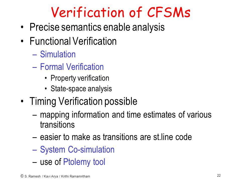 © S. Ramesh / Kavi Arya / Krithi Ramamritham 22 Verification of CFSMs Precise semantics enable analysis Functional Verification –Simulation –Formal Ve