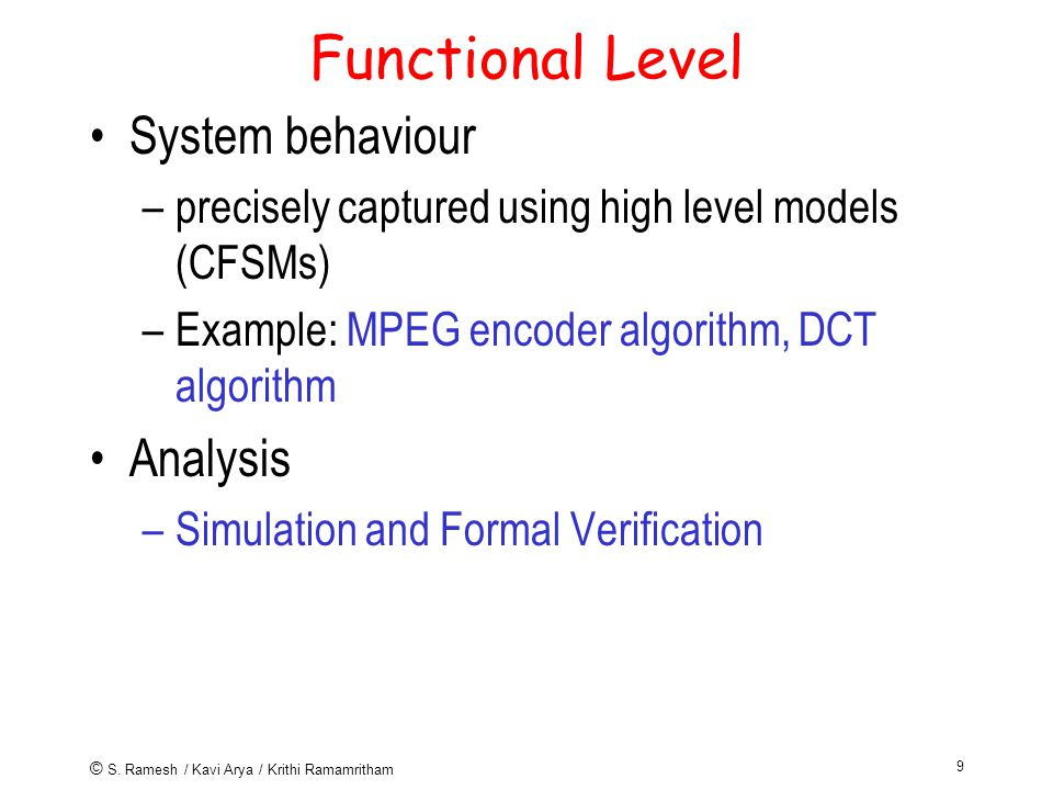 © S. Ramesh / Kavi Arya / Krithi Ramamritham 9 Functional Level System behaviour –precisely captured using high level models (CFSMs) –Example: MPEG en