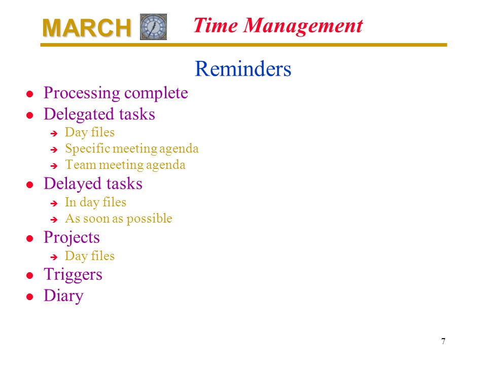 MARCH 7 Time Management Reminders l Processing complete l Delegated tasks è Day files è Specific meeting agenda è Team meeting agenda l Delayed tasks è In day files è As soon as possible l Projects è Day files l Triggers l Diary