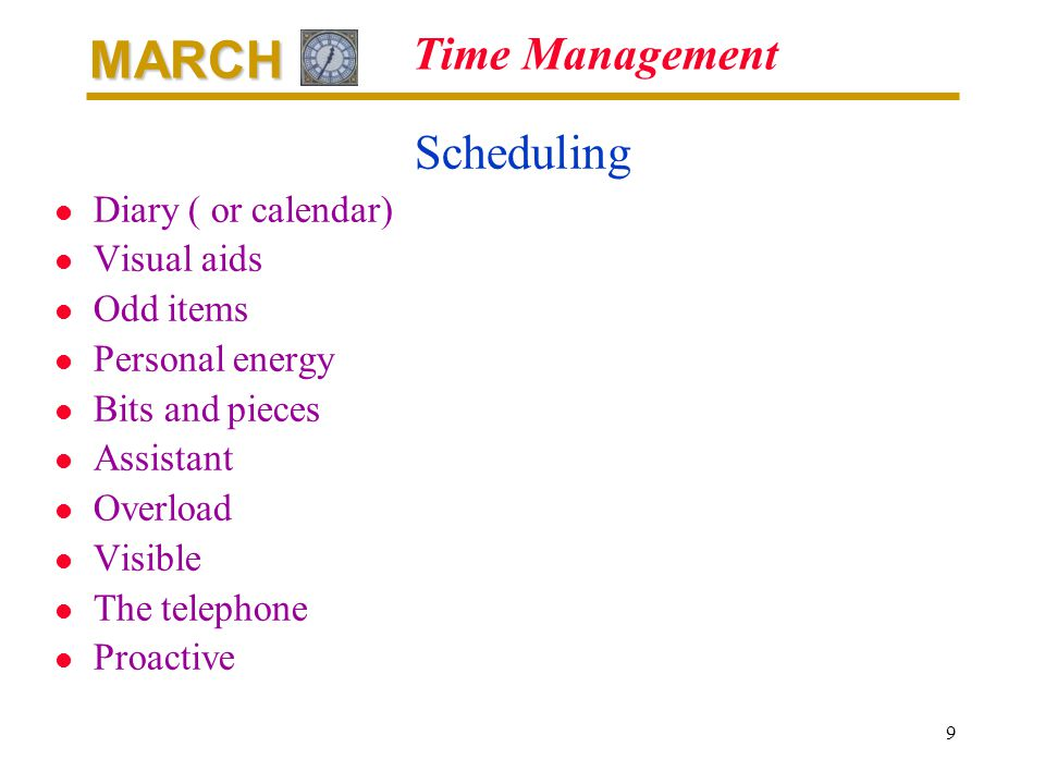 MARCH 9 Time Management Scheduling l Diary ( or calendar) l Visual aids l Odd items l Personal energy l Bits and pieces l Assistant l Overload l Visible l The telephone l Proactive