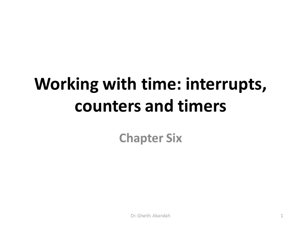 Working with time: interrupts, counters and timers Chapter Six Dr. Gheith Abandah1