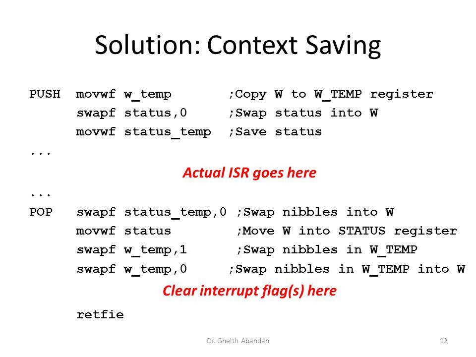 Solution: Context Saving PUSH movwf w_temp ;Copy W to W_TEMP register swapf status,0 ;Swap status into W movwf status_temp ;Save status... Actual ISR