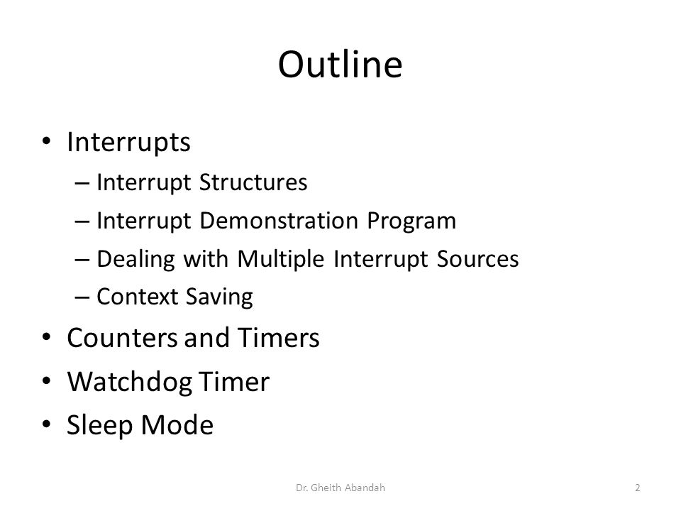 Outline Interrupts – Interrupt Structures – Interrupt Demonstration Program – Dealing with Multiple Interrupt Sources – Context Saving Counters and Timers Watchdog Timer Sleep Mode Dr.