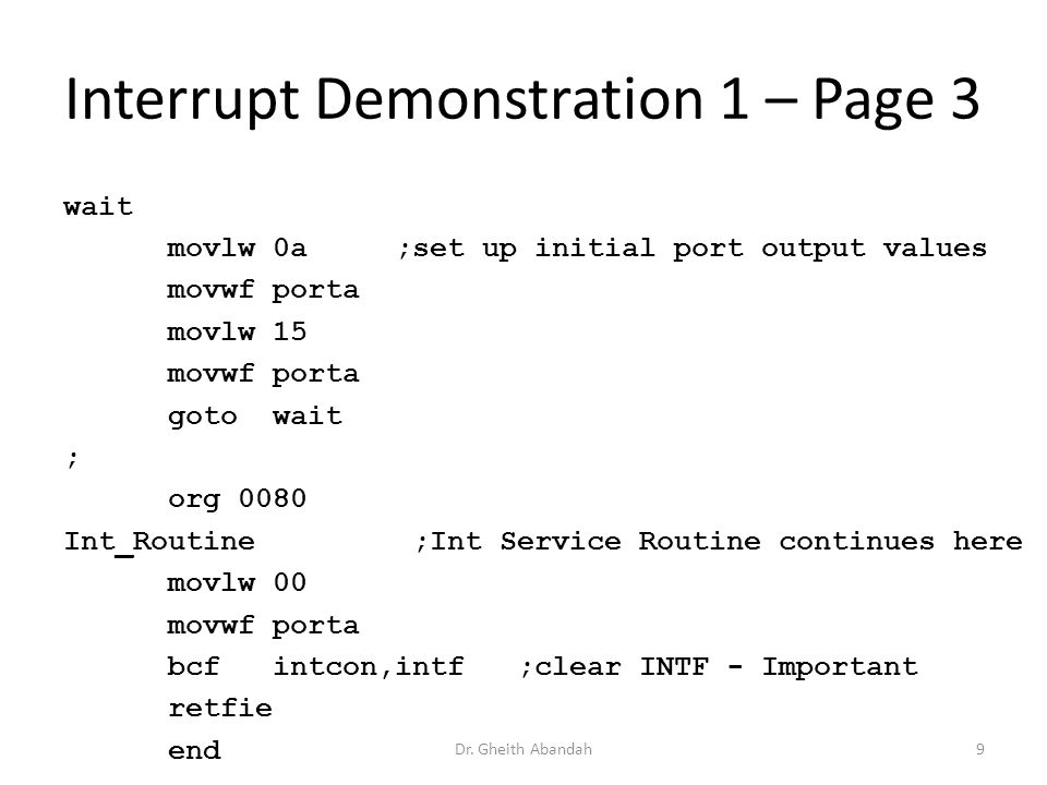 Interrupt Demonstration 1 – Page 3 wait movlw 0a ;set up initial port output values movwf porta movlw 15 movwf porta goto wait ; org 0080 Int_Routine ;Int Service Routine continues here movlw 00 movwf porta bcf intcon,intf ;clear INTF - Important retfie end Dr.