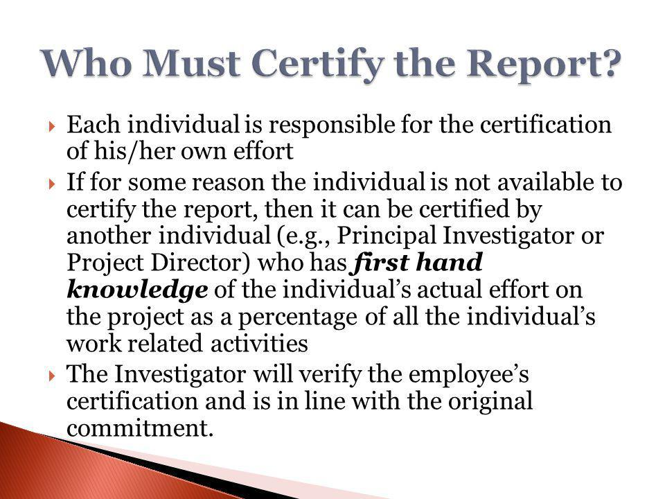 Each individual is responsible for the certification of his/her own effort If for some reason the individual is not available to certify the report, then it can be certified by another individual (e.g., Principal Investigator or Project Director) who has first hand knowledge of the individuals actual effort on the project as a percentage of all the individuals work related activities The Investigator will verify the employees certification and is in line with the original commitment.