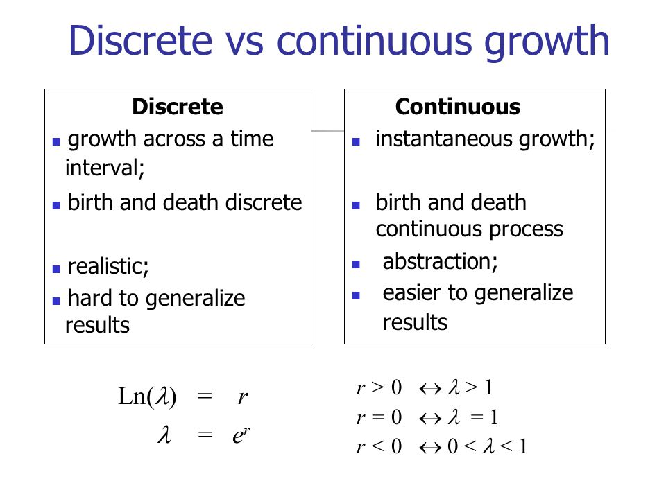 Discrete growth across a time interval; birth and death discrete realistic; hard to generalize results Continuous instantaneous growth; birth and death continuous process abstraction; easier to generalize results Ln( ) = r = e r r > 0 > 1 r = 0 = 1 r < 0 0 < < 1