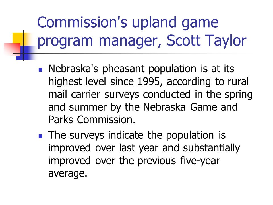 Commission s upland game program manager, Scott Taylor Nebraska s pheasant population is at its highest level since 1995, according to rural mail carrier surveys conducted in the spring and summer by the Nebraska Game and Parks Commission.