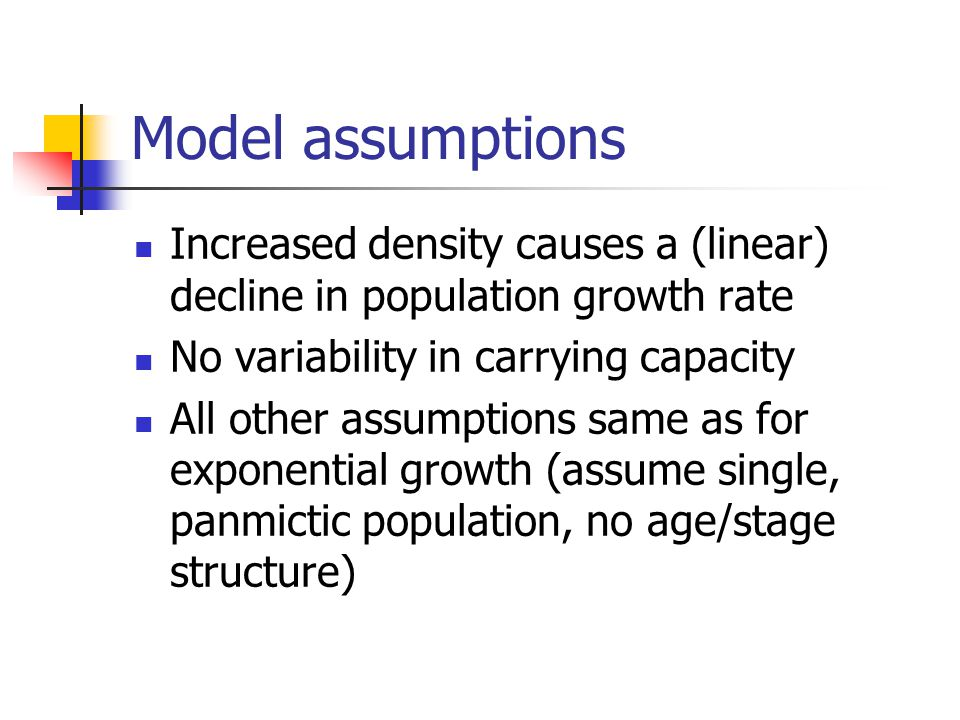 Increased density causes a (linear) decline in population growth rate No variability in carrying capacity All other assumptions same as for exponential growth (assume single, panmictic population, no age/stage structure)