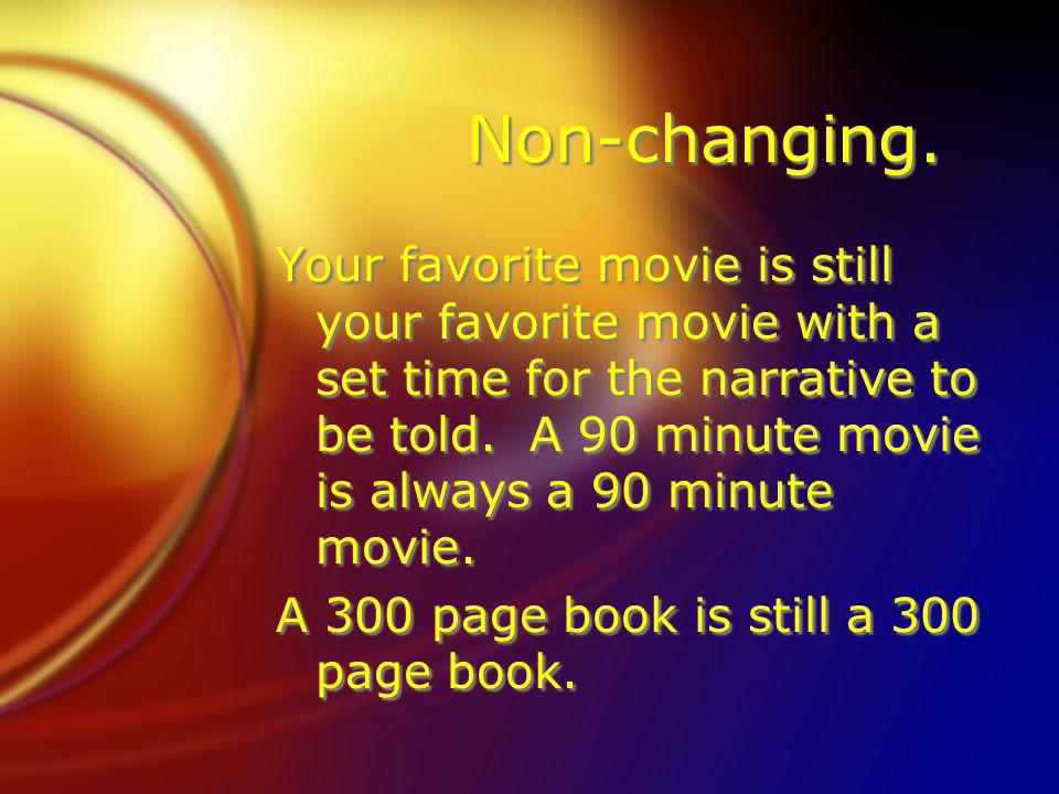 Non-changing. Your favorite movie is still your favorite movie with a set time for the narrative to be told. A 90 minute movie is always a 90 minute m