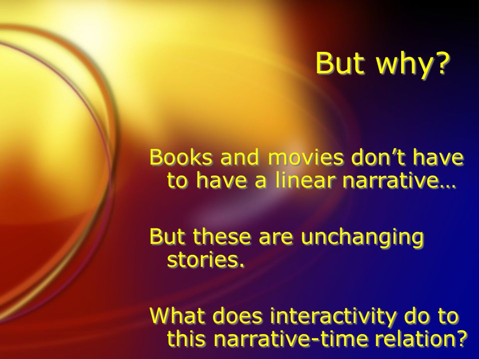 But why? Books and movies dont have to have a linear narrative… But these are unchanging stories. What does interactivity do to this narrative-time re