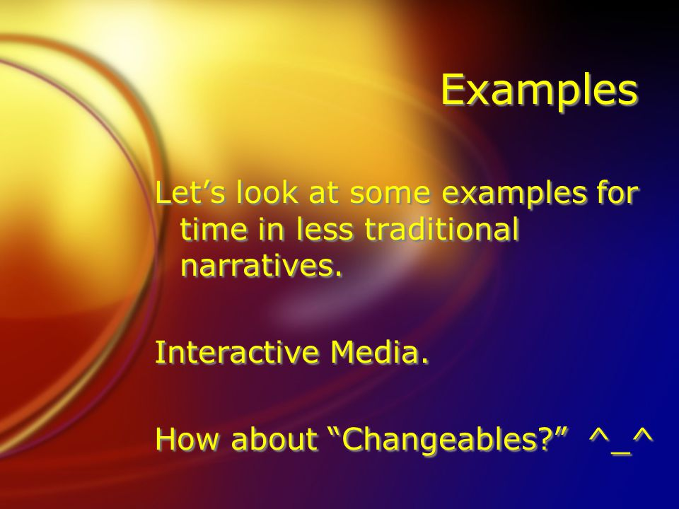 Examples Lets look at some examples for time in less traditional narratives. Interactive Media. How about Changeables? ^_^ Lets look at some examples