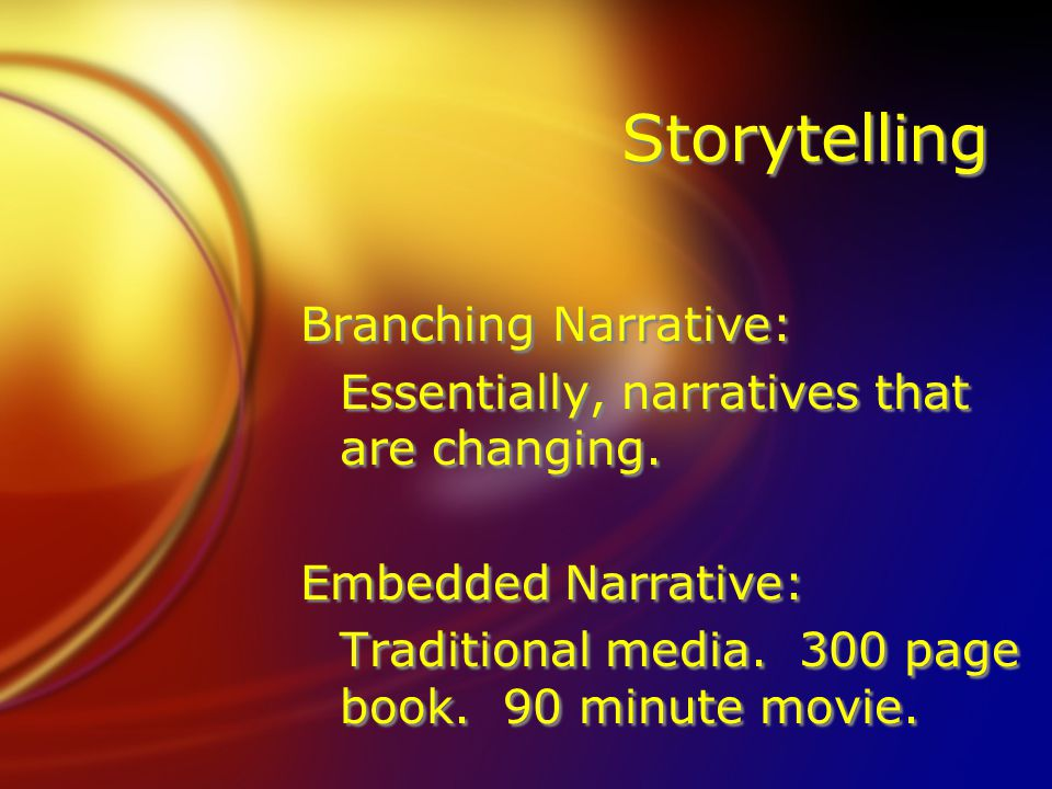 Storytelling Branching Narrative: Essentially, narratives that are changing. Embedded Narrative: Traditional media. 300 page book. 90 minute movie. Br