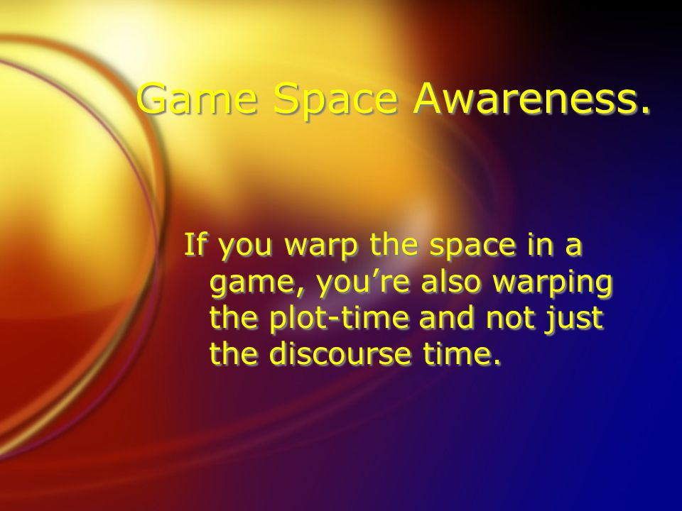 Game Space Awareness. If you warp the space in a game, youre also warping the plot-time and not just the discourse time.