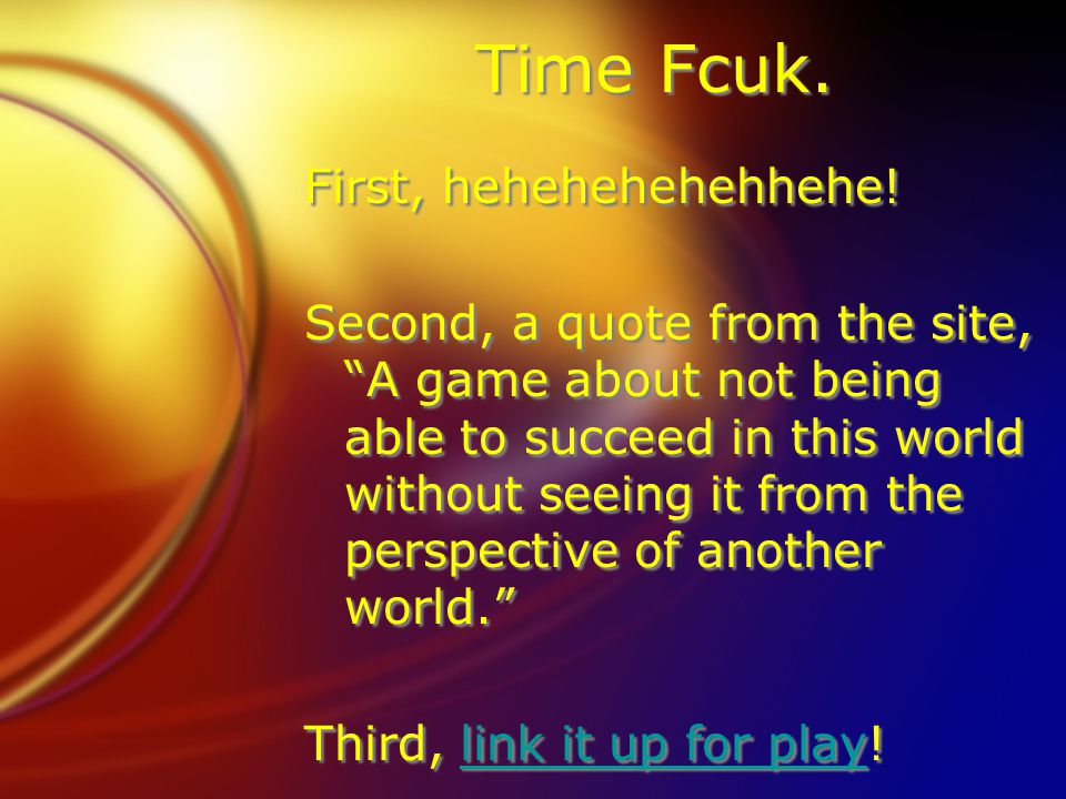 Time Fcuk. First, hehehehehehhehe! Second, a quote from the site, A game about not being able to succeed in this world without seeing it from the pers