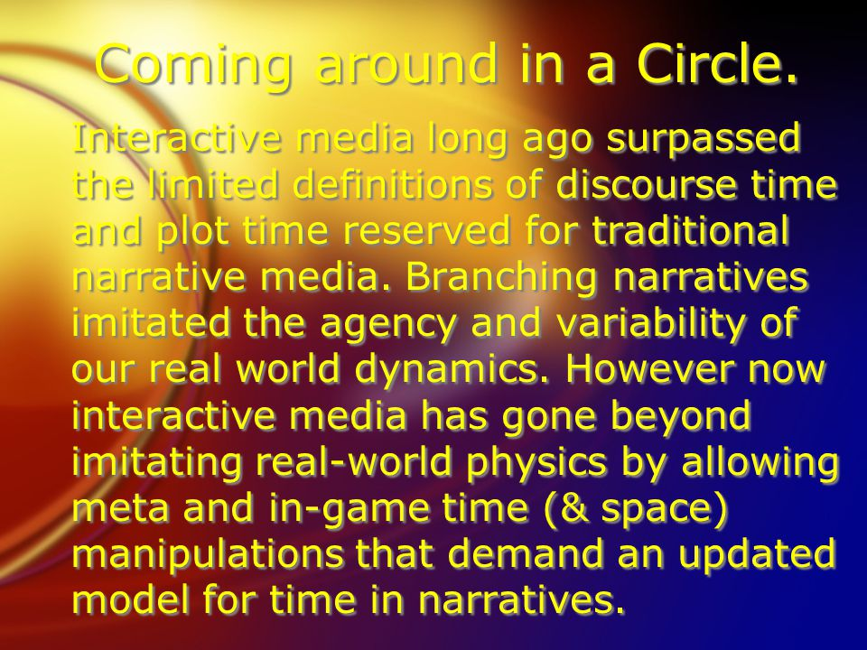 Coming around in a Circle. Interactive media long ago surpassed the limited definitions of discourse time and plot time reserved for traditional narra