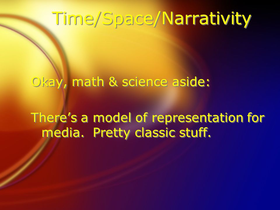 Time/Space/Narrativity Okay, math & science aside: Theres a model of representation for media. Pretty classic stuff. Okay, math & science aside: There