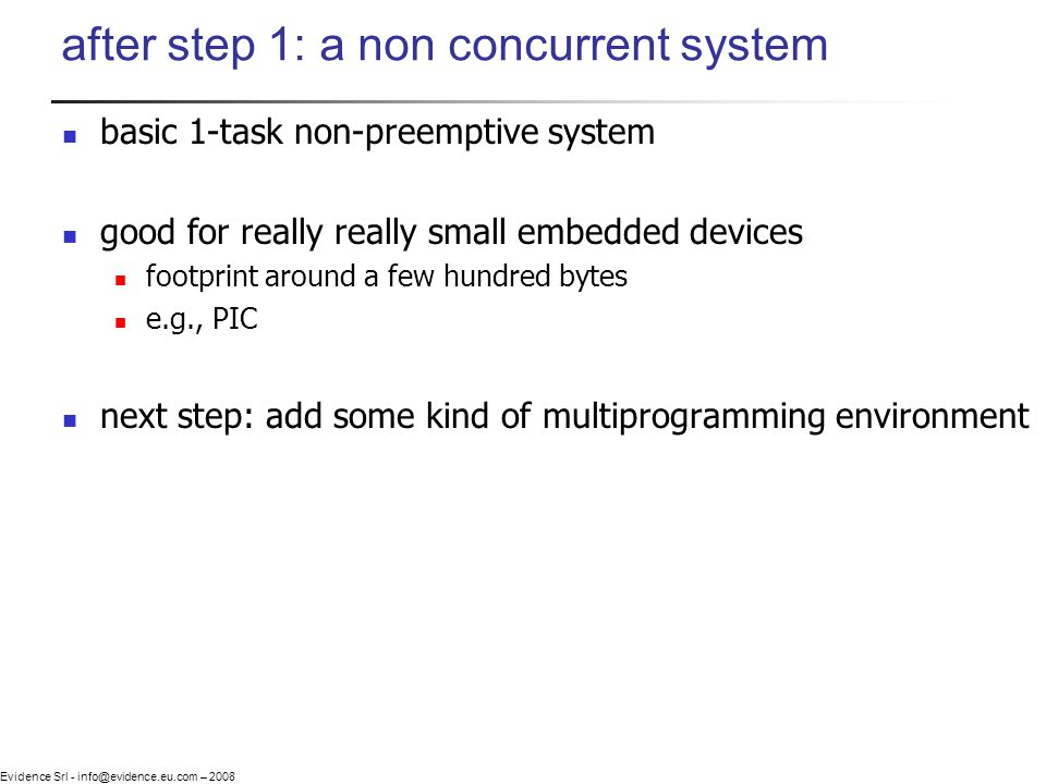 Evidence Srl - info@evidence.eu.com – 2008 after step 1: a non concurrent system basic 1-task non-preemptive system good for really really small embedded devices footprint around a few hundred bytes e.g., PIC next step: add some kind of multiprogramming environment