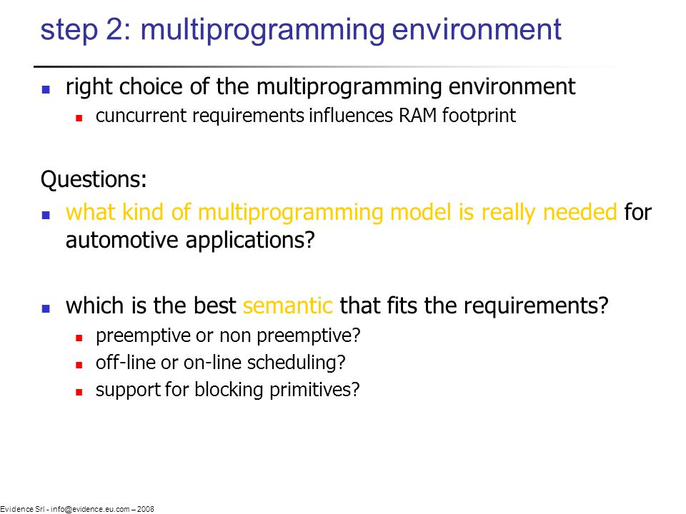 Evidence Srl - info@evidence.eu.com – 2008 step 2: multiprogramming environment right choice of the multiprogramming environment cuncurrent requirements influences RAM footprint Questions: what kind of multiprogramming model is really needed for automotive applications.