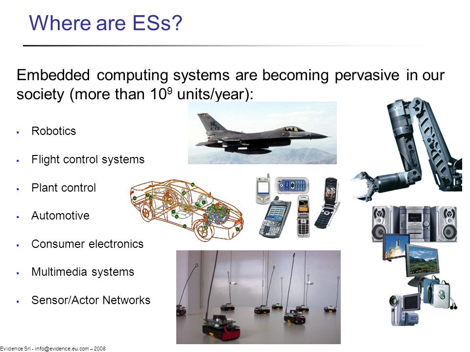 Evidence Srl - info@evidence.eu.com – 2008 Robotics Flight control systems Plant control Automotive Consumer electronics Multimedia systems Sensor/Actor Networks Embedded computing systems are becoming pervasive in our society (more than 10 9 units/year): Where are ESs