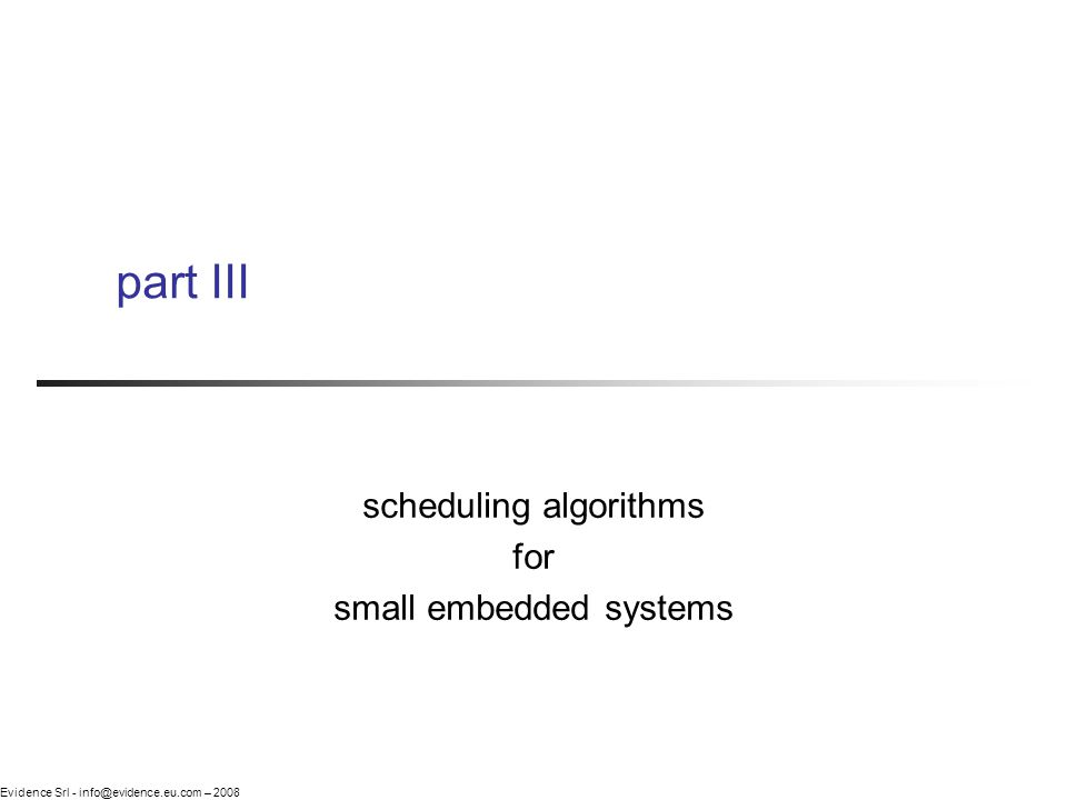 Evidence Srl - info@evidence.eu.com – 2008 part III scheduling algorithms for small embedded systems