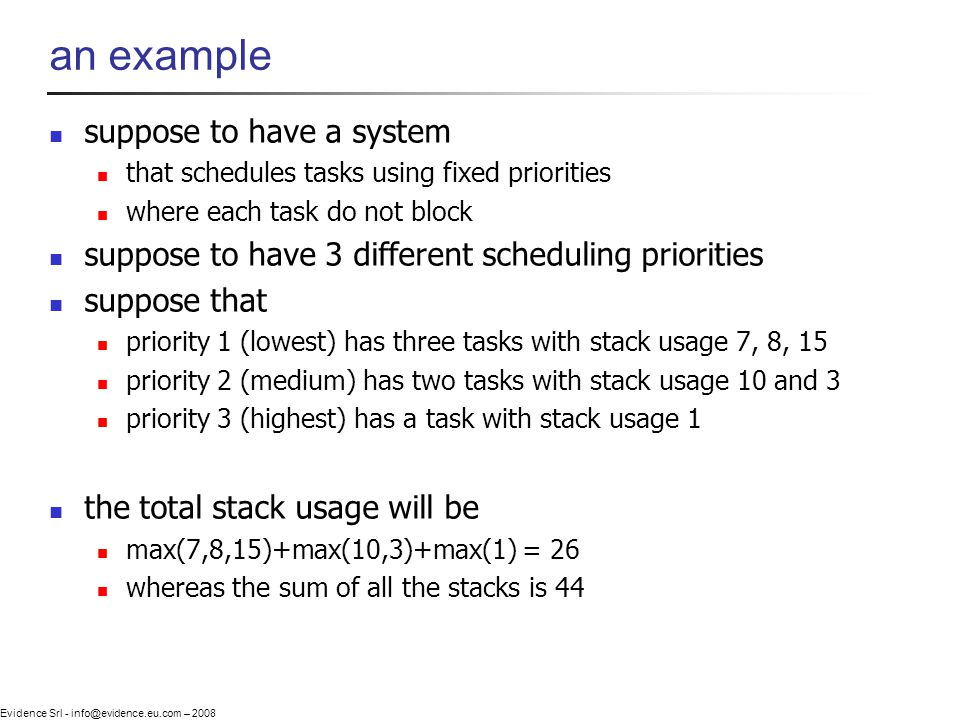 Evidence Srl - info@evidence.eu.com – 2008 an example suppose to have a system that schedules tasks using fixed priorities where each task do not block suppose to have 3 different scheduling priorities suppose that priority 1 (lowest) has three tasks with stack usage 7, 8, 15 priority 2 (medium) has two tasks with stack usage 10 and 3 priority 3 (highest) has a task with stack usage 1 the total stack usage will be max(7,8,15)+max(10,3)+max(1) = 26 whereas the sum of all the stacks is 44