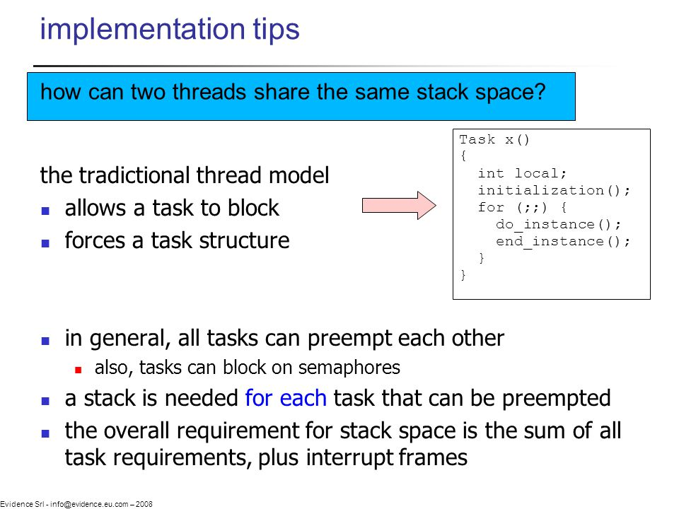 Evidence Srl - info@evidence.eu.com – 2008 implementation tips the tradictional thread model allows a task to block forces a task structure in general, all tasks can preempt each other also, tasks can block on semaphores a stack is needed for each task that can be preempted the overall requirement for stack space is the sum of all task requirements, plus interrupt frames Task x() { int local; initialization(); for (;;) { do_instance(); end_instance(); } how can two threads share the same stack space?