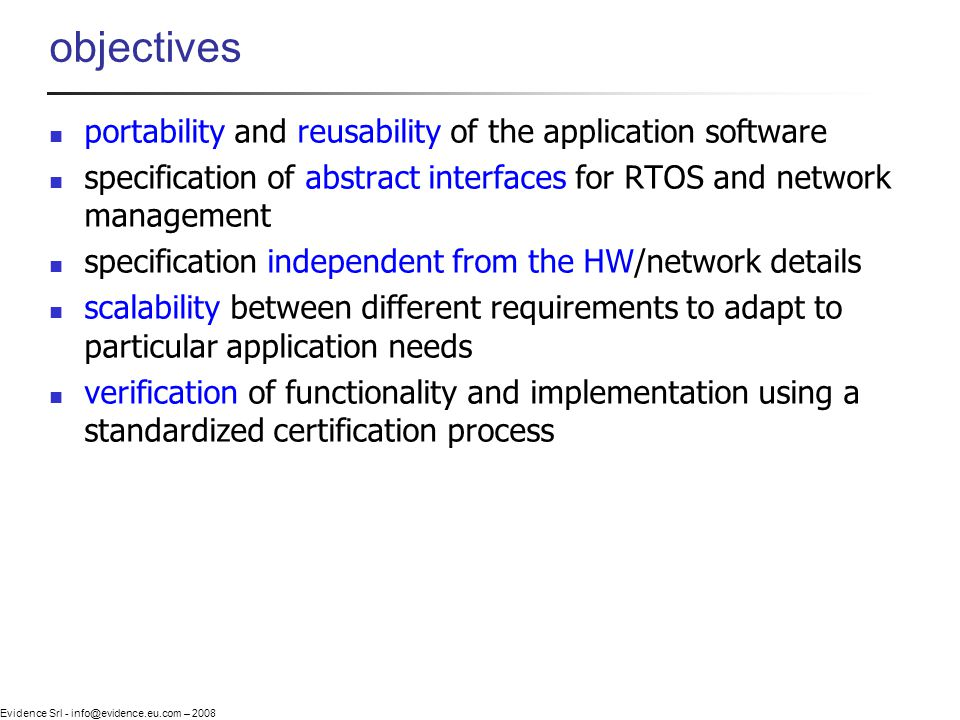 Evidence Srl - info@evidence.eu.com – 2008 objectives portability and reusability of the application software specification of abstract interfaces for