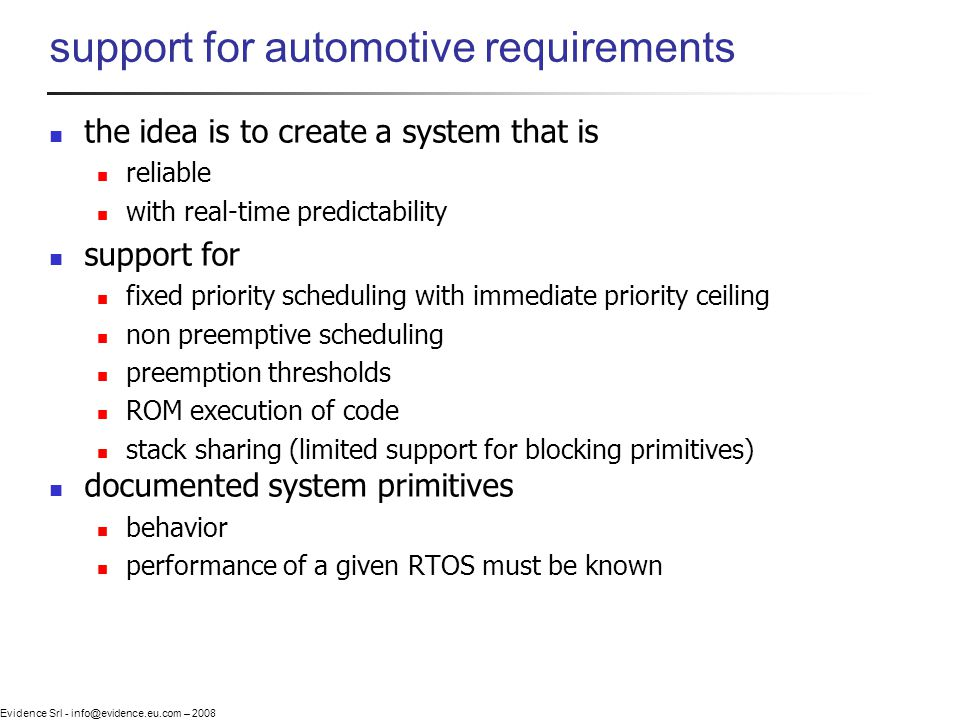 Evidence Srl - info@evidence.eu.com – 2008 support for automotive requirements the idea is to create a system that is reliable with real-time predictability support for fixed priority scheduling with immediate priority ceiling non preemptive scheduling preemption thresholds ROM execution of code stack sharing (limited support for blocking primitives) documented system primitives behavior performance of a given RTOS must be known