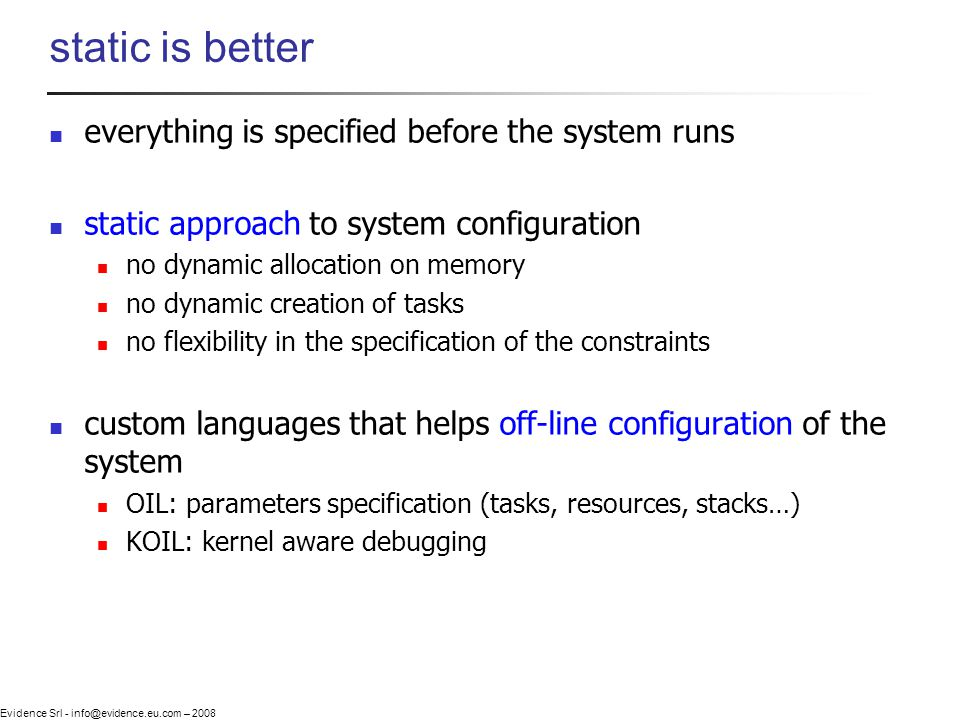 Evidence Srl - info@evidence.eu.com – 2008 static is better everything is specified before the system runs static approach to system configuration no