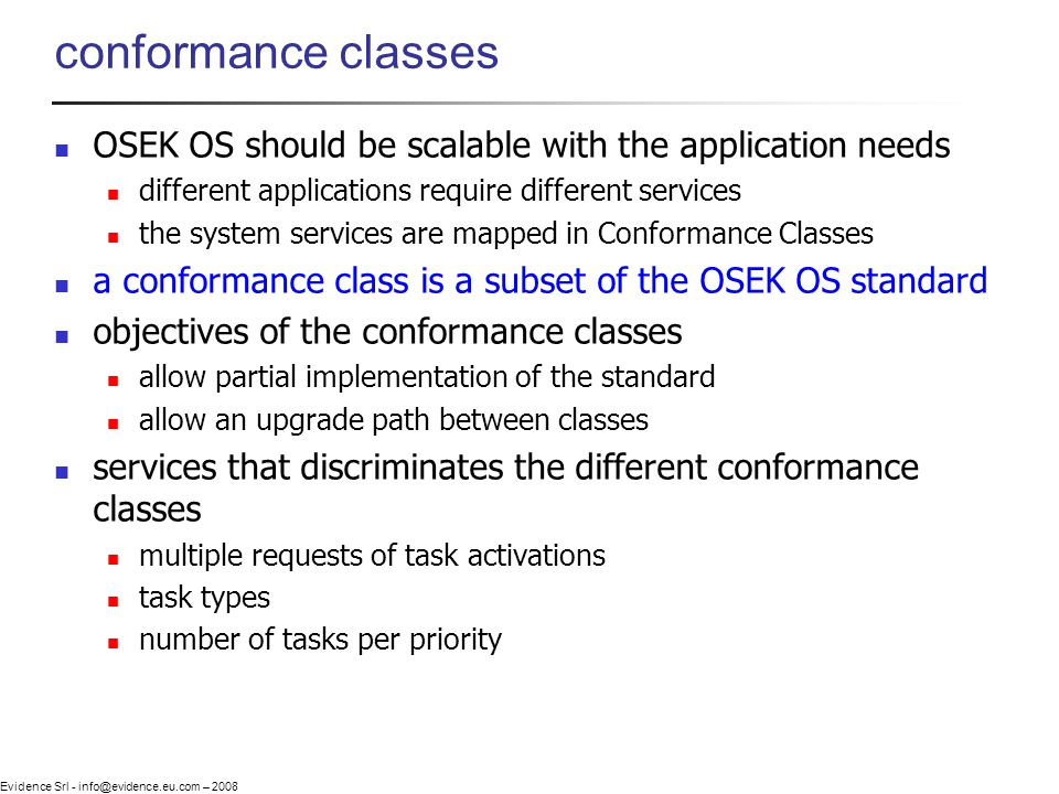 Evidence Srl - info@evidence.eu.com – 2008 conformance classes OSEK OS should be scalable with the application needs different applications require di