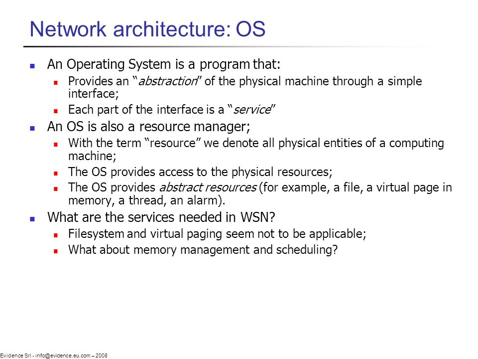 Evidence Srl - info@evidence.eu.com – 2008 Network architecture: OS An Operating System is a program that: Provides an abstraction of the physical machine through a simple interface; Each part of the interface is a service An OS is also a resource manager; With the term resource we denote all physical entities of a computing machine; The OS provides access to the physical resources; The OS provides abstract resources (for example, a file, a virtual page in memory, a thread, an alarm).