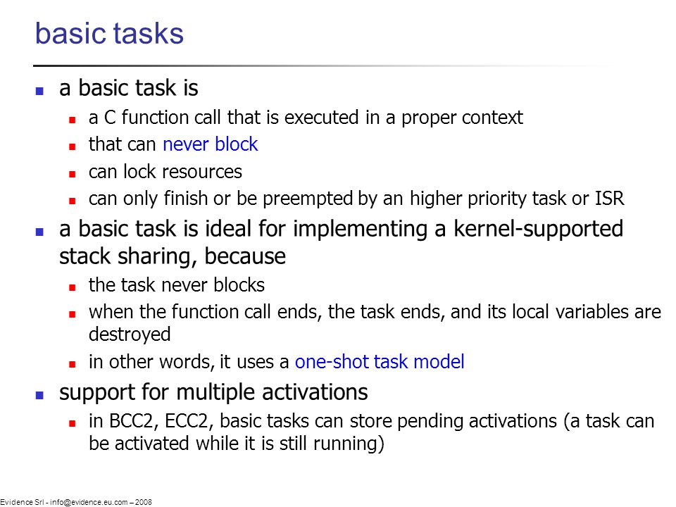 Evidence Srl - info@evidence.eu.com – 2008 basic tasks a basic task is a C function call that is executed in a proper context that can never block can lock resources can only finish or be preempted by an higher priority task or ISR a basic task is ideal for implementing a kernel-supported stack sharing, because the task never blocks when the function call ends, the task ends, and its local variables are destroyed in other words, it uses a one-shot task model support for multiple activations in BCC2, ECC2, basic tasks can store pending activations (a task can be activated while it is still running)
