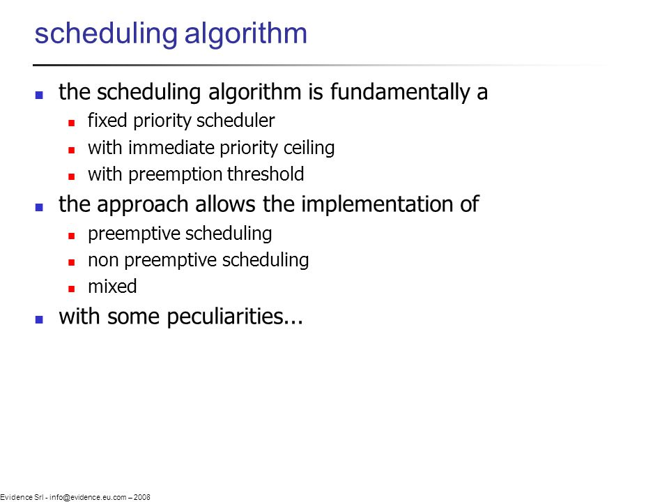 Evidence Srl - info@evidence.eu.com – 2008 scheduling algorithm the scheduling algorithm is fundamentally a fixed priority scheduler with immediate pr