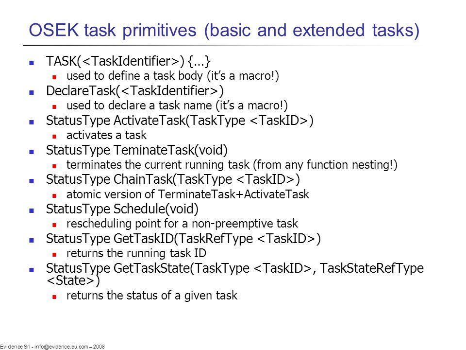 Evidence Srl - info@evidence.eu.com – 2008 OSEK task primitives (basic and extended tasks) TASK( ) {…} used to define a task body (its a macro!) Decla