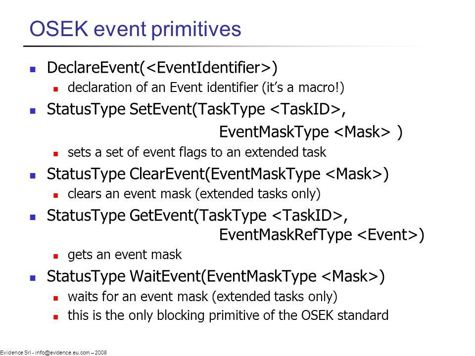 Evidence Srl - info@evidence.eu.com – 2008 OSEK event primitives DeclareEvent( ) declaration of an Event identifier (its a macro!) StatusType SetEvent(TaskType, EventMaskType ) sets a set of event flags to an extended task StatusType ClearEvent(EventMaskType ) clears an event mask (extended tasks only) StatusType GetEvent(TaskType, EventMaskRefType ) gets an event mask StatusType WaitEvent(EventMaskType ) waits for an event mask (extended tasks only) this is the only blocking primitive of the OSEK standard