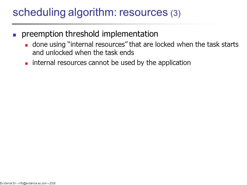 Evidence Srl - info@evidence.eu.com – 2008 scheduling algorithm: resources (3) preemption threshold implementation done using internal resources that are locked when the task starts and unlocked when the task ends internal resources cannot be used by the application