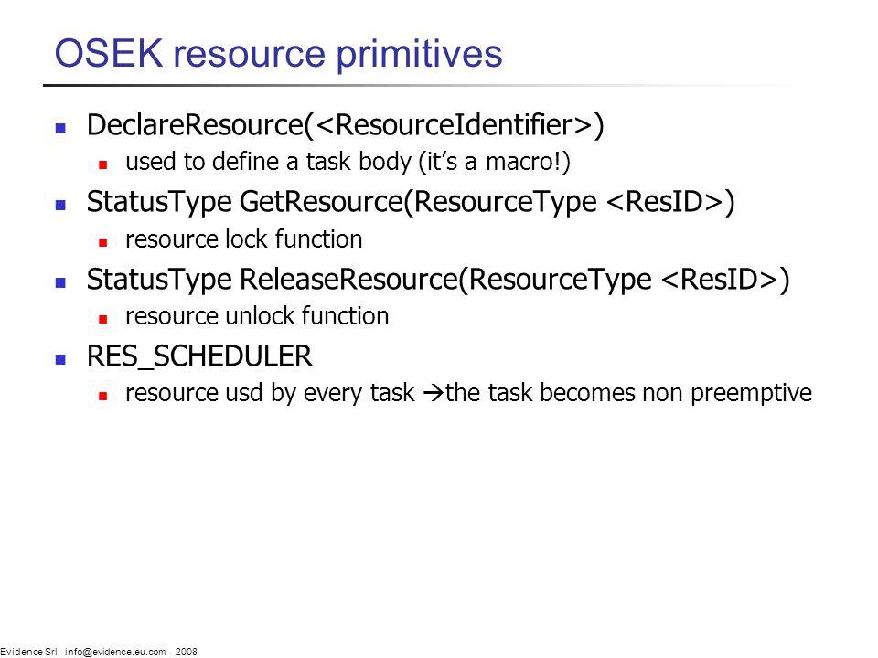 Evidence Srl - info@evidence.eu.com – 2008 OSEK resource primitives DeclareResource( ) used to define a task body (its a macro!) StatusType GetResourc