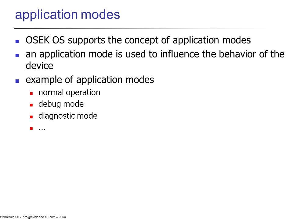 Evidence Srl - info@evidence.eu.com – 2008 application modes OSEK OS supports the concept of application modes an application mode is used to influenc
