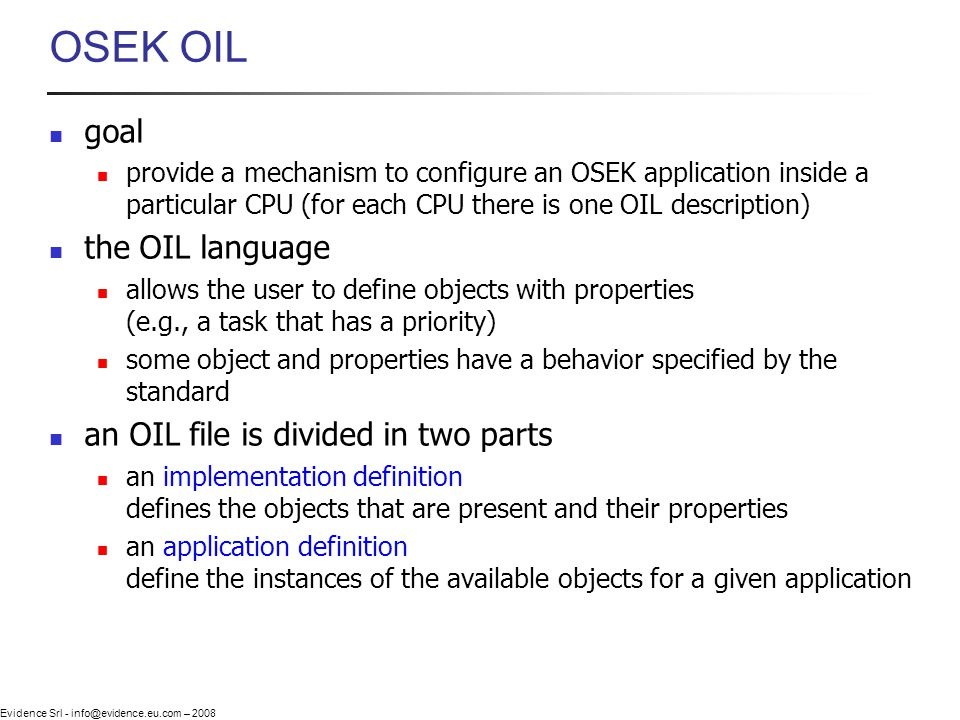 Evidence Srl - info@evidence.eu.com – 2008 OSEK OIL goal provide a mechanism to configure an OSEK application inside a particular CPU (for each CPU there is one OIL description) the OIL language allows the user to define objects with properties (e.g., a task that has a priority) some object and properties have a behavior specified by the standard an OIL file is divided in two parts an implementation definition defines the objects that are present and their properties an application definition define the instances of the available objects for a given application